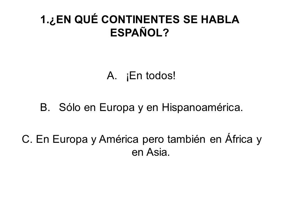 1.¿EN QUÉ CONTINENTES SE HABLA ESPAÑOL.A.¡En todos.