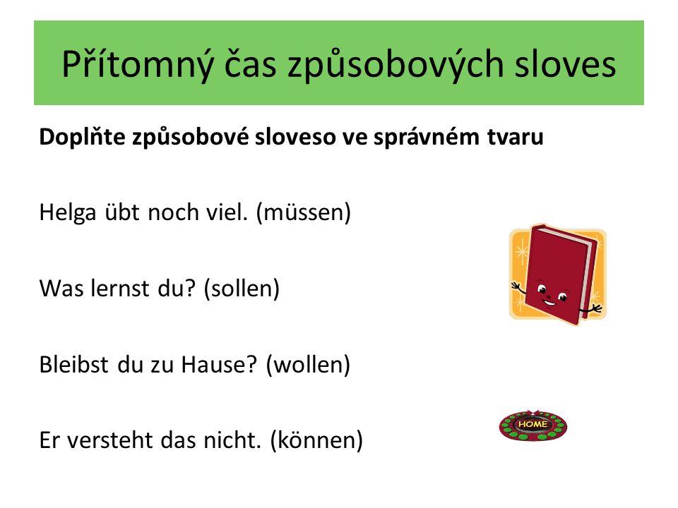 Přítomný čas způsobových sloves Doplňte způsobové sloveso ve správném tvaru Helga übt noch viel. (müssen) Was lernst du? (sollen) Bleibst du zu Hause?