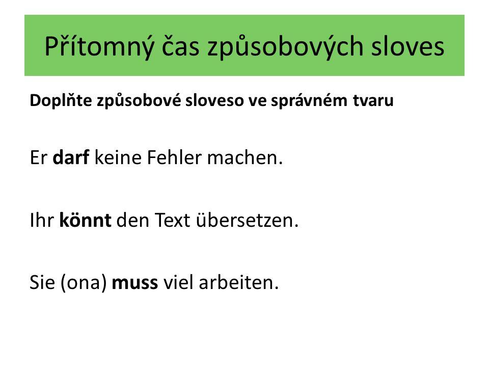 Přítomný čas způsobových sloves Doplňte způsobové sloveso ve správném tvaru Er darf keine Fehler machen.