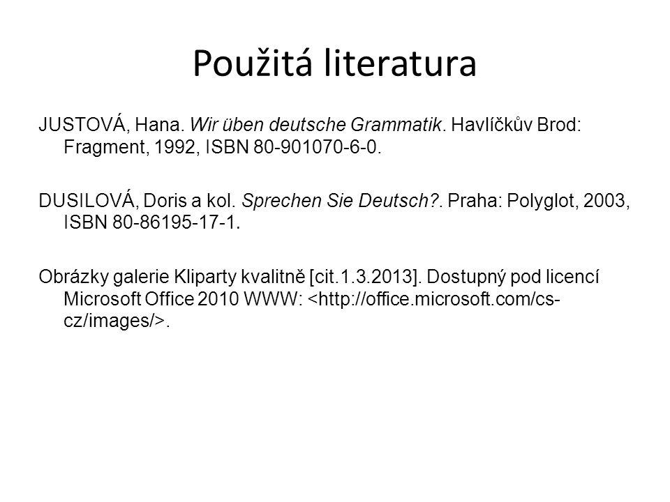 Použitá literatura JUSTOVÁ, Hana. Wir üben deutsche Grammatik. Havlíčkův Brod: Fragment, 1992, ISBN 80-901070-6-0. DUSILOVÁ, Doris a kol. Sprechen Sie