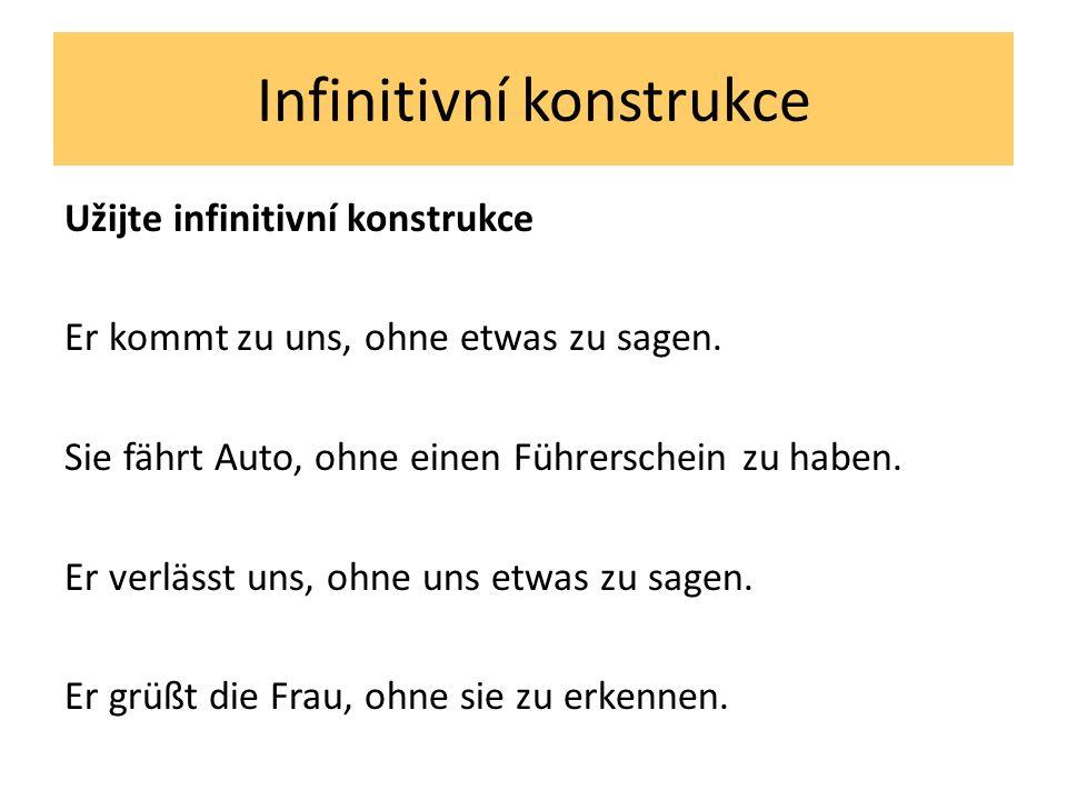 Infinitivní konstrukce Užijte infinitivní konstrukce Er kommt zu uns, ohne etwas zu sagen.