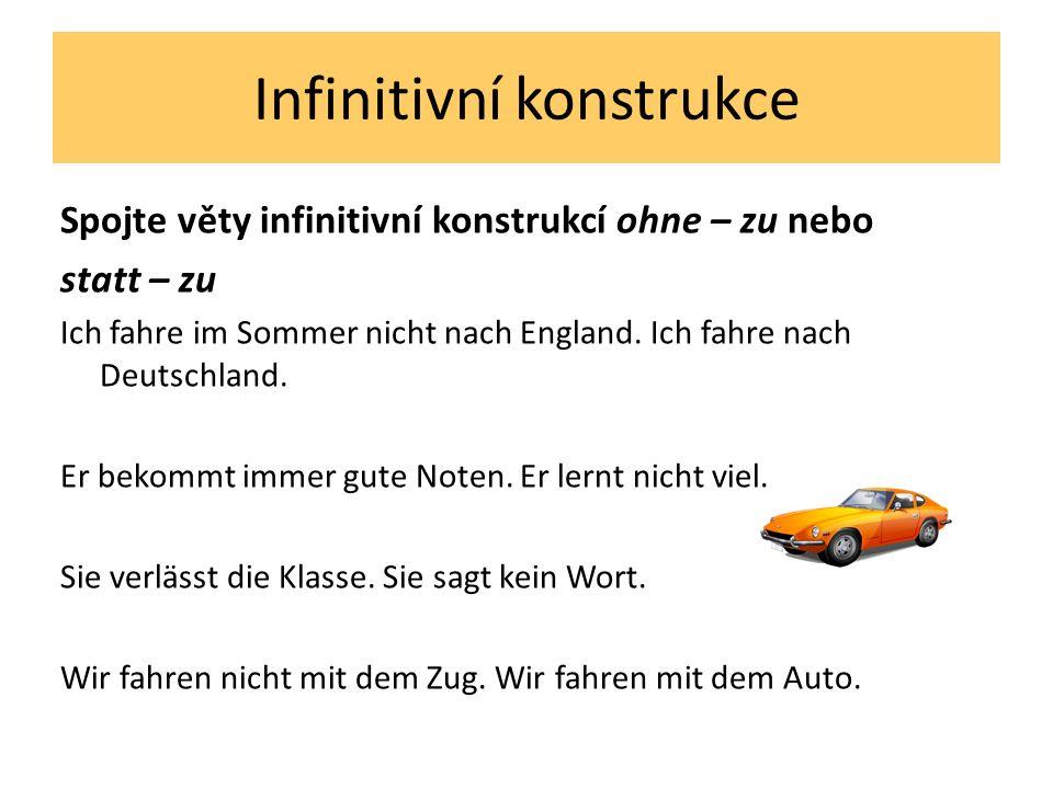 Infinitivní konstrukce Spojte věty infinitivní konstrukcí ohne – zu nebo statt – zu Ich fahre im Sommer nicht nach England. Ich fahre nach Deutschland