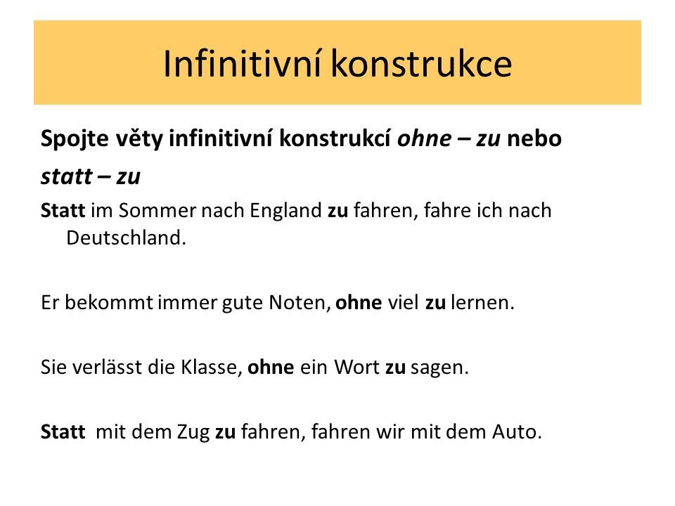 Infinitivní konstrukce Spojte věty infinitivní konstrukcí ohne – zu nebo statt – zu Statt im Sommer nach England zu fahren, fahre ich nach Deutschland.