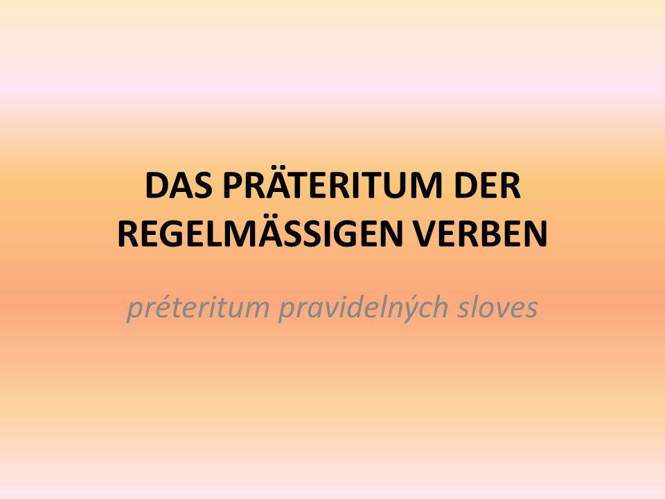 DAS PRÄTERITUM DER REGELMÄSSIGEN VERBEN préteritum pravidelných sloves