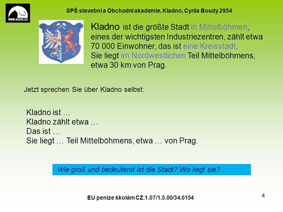 SPŠ stavební a Obchodní akademie, Kladno, Cyrila Boudy 2954 EU peníze školám CZ.1.07/1.5.00/34.0154 4 Kladno ist die größte Stadt in Mittelböhmen, eines der wichtigsten Industriezentren, zählt etwa 70 000 Einwohner, das ist eine Kreisstadt.