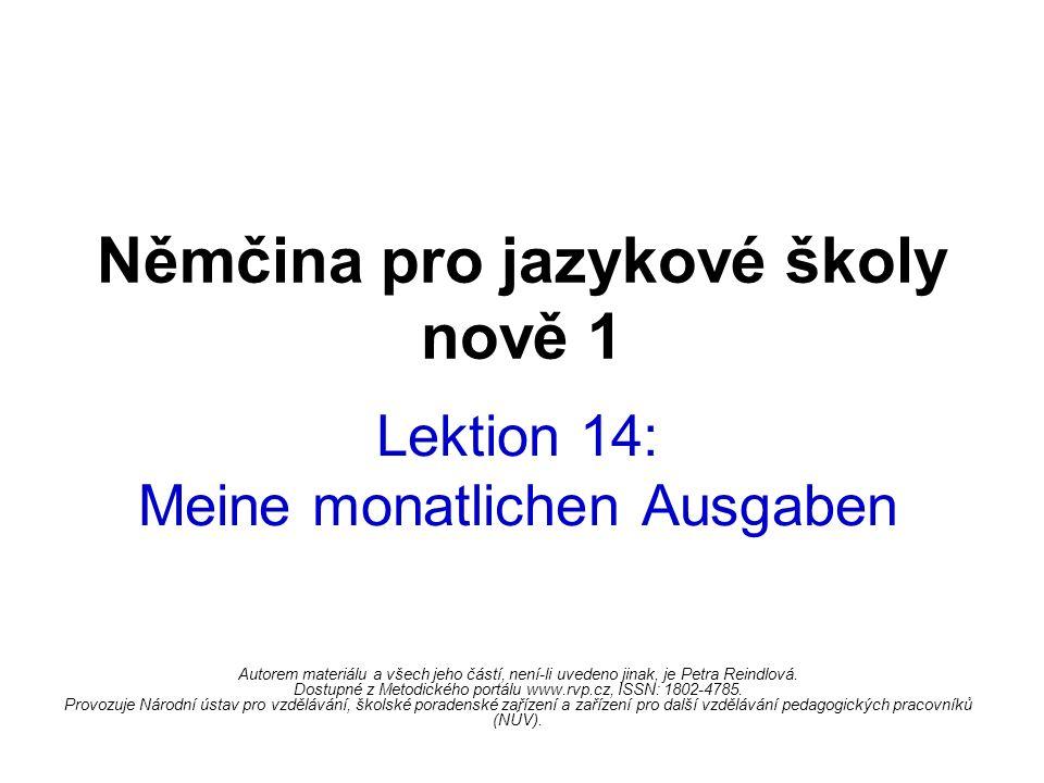 Němčina pro jazykové školy nově 1 Lektion 14: Meine monatlichen Ausgaben Autorem materiálu a všech jeho částí, není-li uvedeno jinak, je Petra Reindlová.