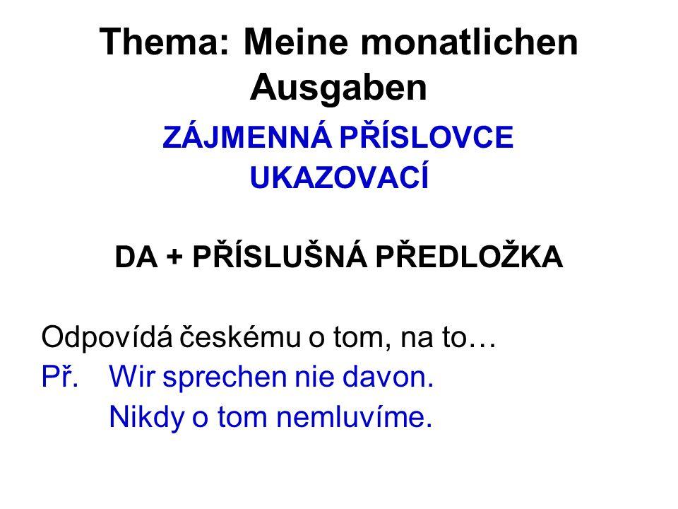 Thema: Meine monatlichen Ausgaben ZÁJMENNÁ PŘÍSLOVCE UKAZOVACÍ DA + PŘÍSLUŠNÁ PŘEDLOŽKA Odpovídá českému o tom, na to… Př.