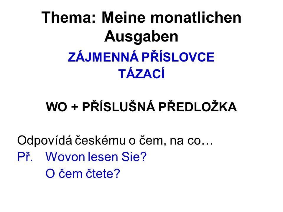 Thema: Meine monatlichen Ausgaben ZÁJMENNÁ PŘÍSLOVCE TÁZACÍ WO + PŘÍSLUŠNÁ PŘEDLOŽKA Odpovídá českému o čem, na co… Př.Wovon lesen Sie.