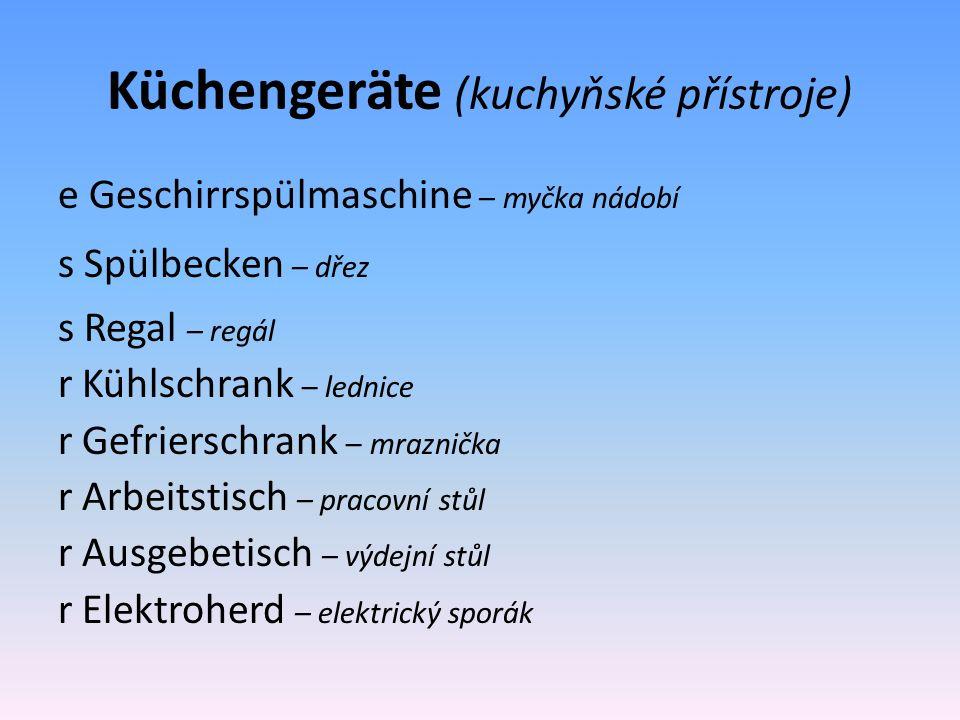 Küchengeräte (kuchyňské přístroje) e Geschirrspülmaschine – myčka nádobí s Spülbecken – dřez s Regal – regál r Kühlschrank – lednice r Gefrierschrank – mraznička r Arbeitstisch – pracovní stůl r Ausgebetisch – výdejní stůl r Elektroherd – elektrický sporák