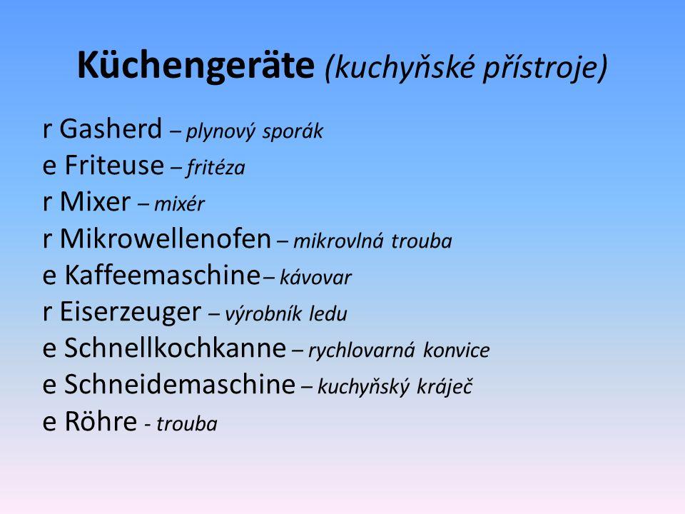 Küchengeräte (kuchyňské přístroje) r Gasherd – plynový sporák e Friteuse – fritéza r Mixer – mixér r Mikrowellenofen – mikrovlná trouba e Kaffeemaschine – kávovar r Eiserzeuger – výrobník ledu e Schnellkochkanne – rychlovarná konvice e Schneidemaschine – kuchyňský kráječ e Röhre - trouba