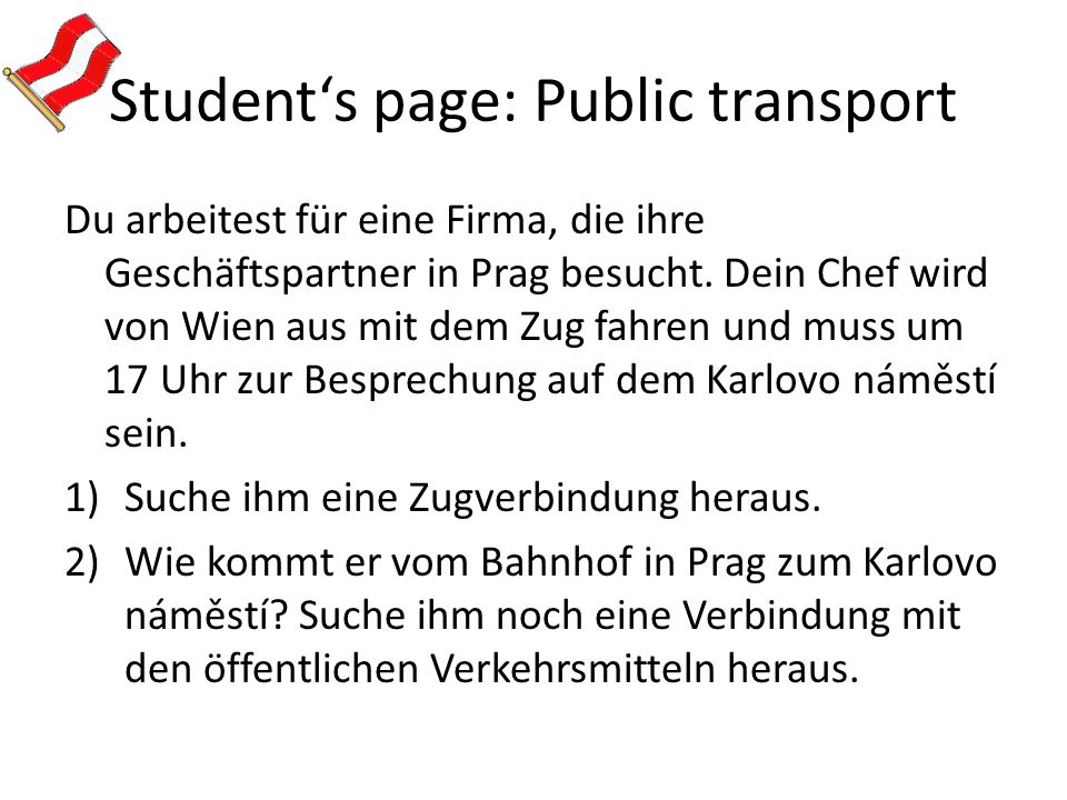 Student's page: Public transport Du arbeitest für eine Firma, die ihre Geschäftspartner in Prag besucht. Dein Chef wird von Wien aus mit dem Zug fahre