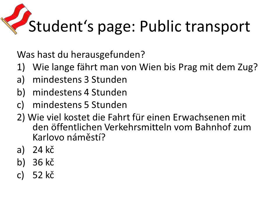 Student's page: Public transport Was hast du herausgefunden? 1)Wie lange fährt man von Wien bis Prag mit dem Zug? a)mindestens 3 Stunden b)mindestens