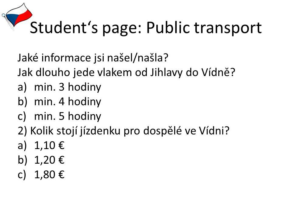 Student's page: Public transport Jaké informace jsi našel/našla? Jak dlouho jede vlakem od Jihlavy do Vídně? a)min. 3 hodiny b)min. 4 hodiny c)min. 5