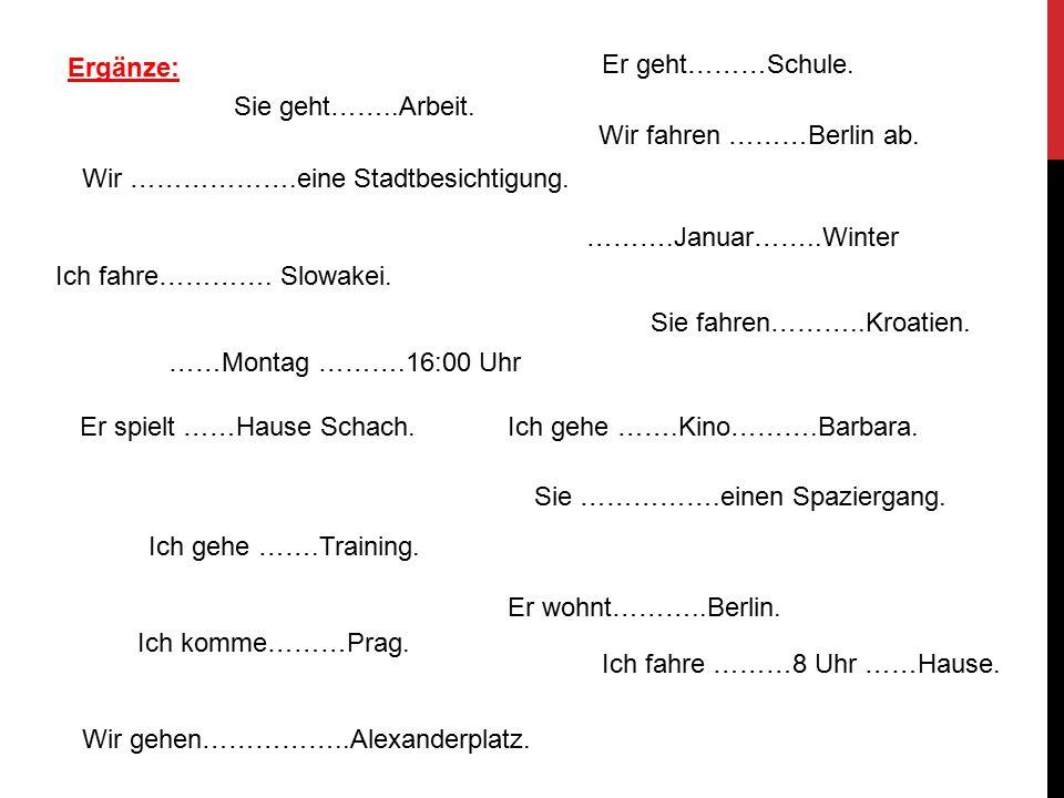 Ergänze: ……Montag ……….16:00 Uhr Ich gehe …….Kino……….Barbara. Ich gehe …….Training. Ich fahre ………8 Uhr ……Hause. Wir fahren ………Berlin ab. Er spielt ……Ha