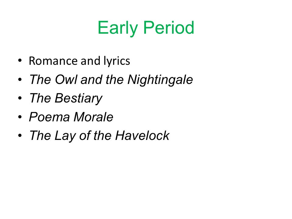 Early Period Romance and lyrics The Owl and the Nightingale The Bestiary Poema Morale The Lay of the Havelock