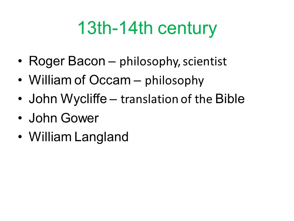 13th-14th century Roger Bacon – philosophy, scientist William of Occam – philosophy John Wycliffe – translation of the Bible John Gower William Langla