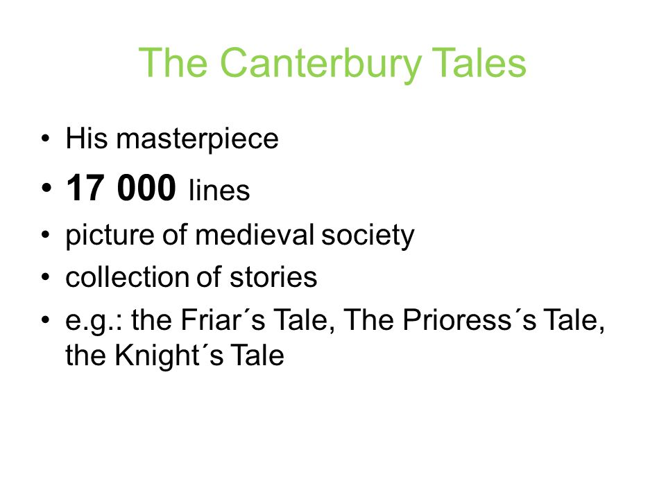 The Canterbury Tales His masterpiece 17 000 lines picture of medieval society collection of stories e.g.: the Friar´s Tale, The Prioress´s Tale, the K
