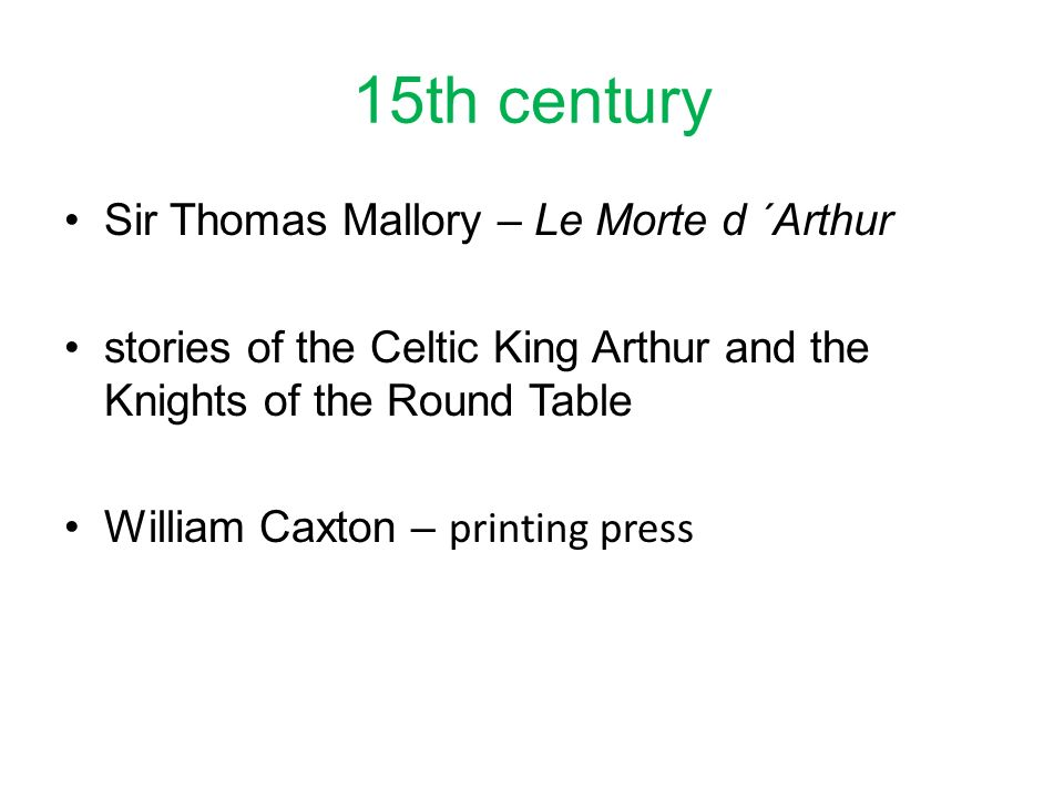 15th century Sir Thomas Mallory – Le Morte d ´Arthur stories of the Celtic King Arthur and the Knights of the Round Table William Caxton – printing press