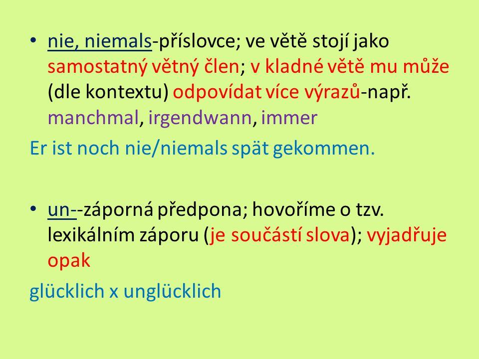 nie, niemals-příslovce; ve větě stojí jako samostatný větný člen; v kladné větě mu může (dle kontextu) odpovídat více výrazů-např. manchmal, irgendwan
