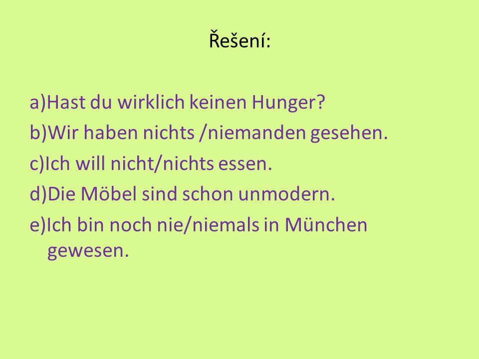 Řešení: a)Hast du wirklich keinen Hunger? b)Wir haben nichts /niemanden gesehen. c)Ich will nicht/nichts essen. d)Die Möbel sind schon unmodern. e)Ich