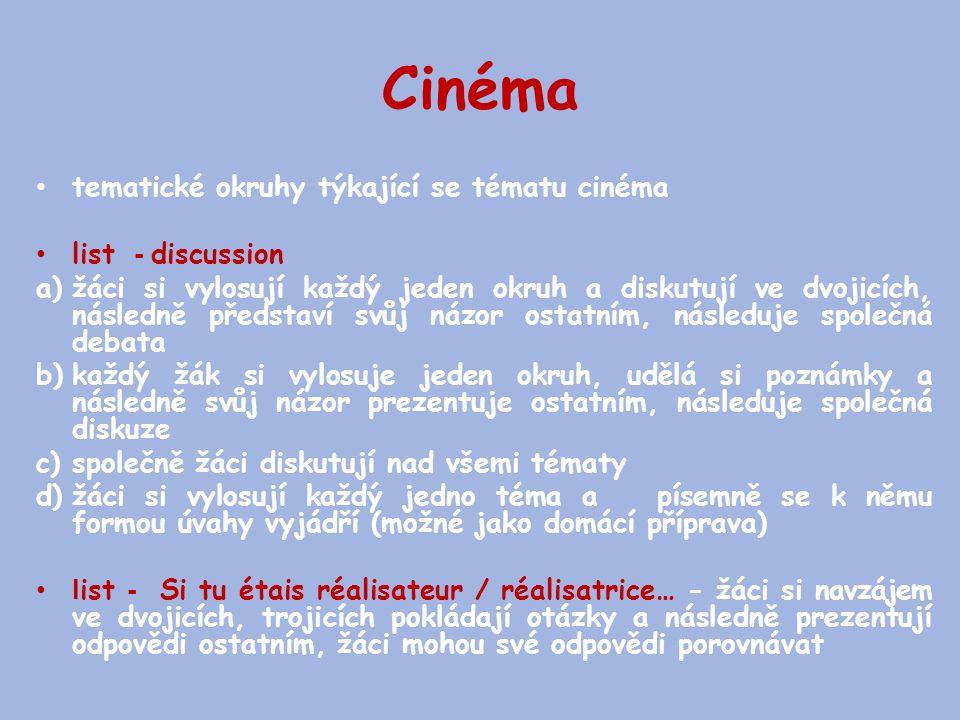 Cinéma tematické okruhy týkající se tématu cinéma list - discussion a)žáci si vylosují každý jeden okruh a diskutují ve dvojicích, následně představí svůj názor ostatním, následuje společná debata b)každý žák si vylosuje jeden okruh, udělá si poznámky a následně svůj názor prezentuje ostatním, následuje společná diskuze c)společně žáci diskutují nad všemi tématy d)žáci si vylosují každý jedno téma a písemně se k němu formou úvahy vyjádří (možné jako domácí příprava) l ist - Si tu étais réalisateur / réalisatrice… - žáci si navzájem ve dvojicích, trojicích pokládají otázky a následně prezentují odpovědi ostatním, žáci mohou své odpovědi porovnávat