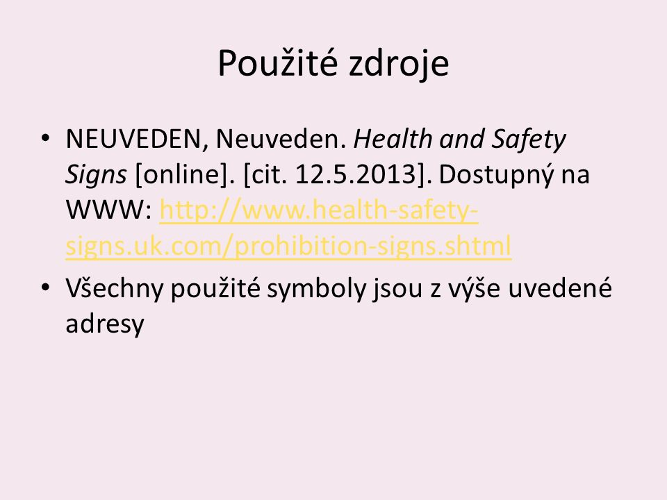 Použité zdroje NEUVEDEN, Neuveden. Health and Safety Signs [online]. [cit. 12.5.2013]. Dostupný na WWW: http://www.health-safety- signs.uk.com/prohibi