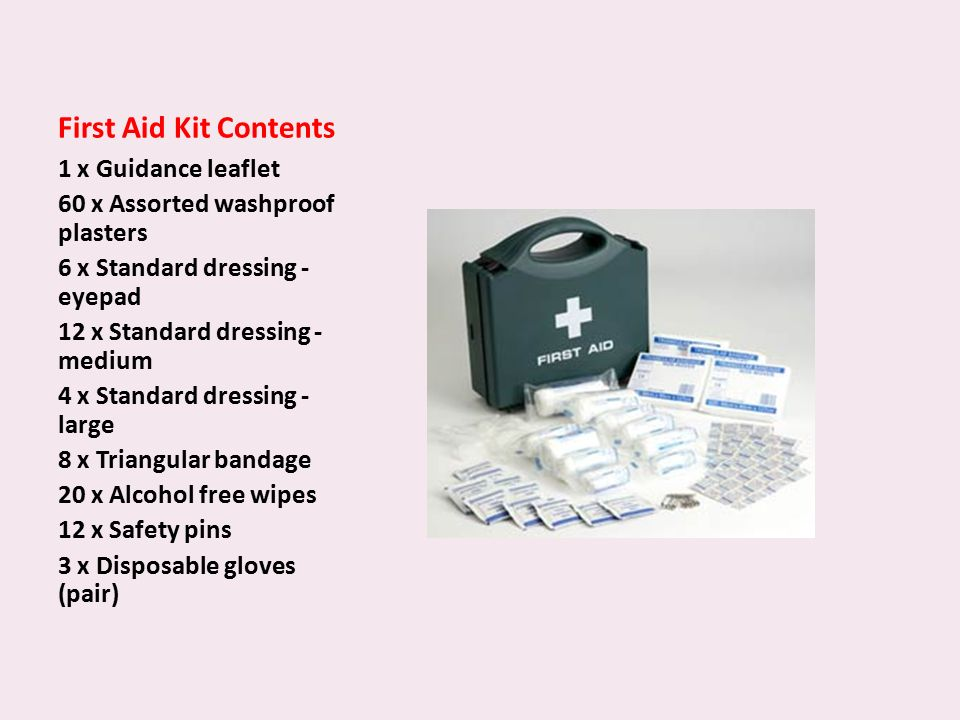 First Aid Kit Contents 1 x Guidance leaflet 60 x Assorted washproof plasters 6 x Standard dressing - eyepad 12 x Standard dressing - medium 4 x Standard dressing - large 8 x Triangular bandage 20 x Alcohol free wipes 12 x Safety pins 3 x Disposable gloves (pair)