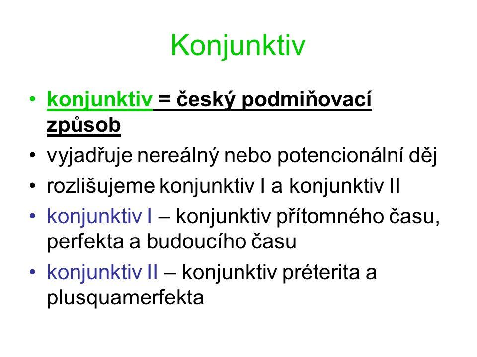 Konjunktiv konjunktiv = český podmiňovací způsob vyjadřuje nereálný nebo potencionální děj rozlišujeme konjunktiv I a konjunktiv II konjunktiv I – konjunktiv přítomného času, perfekta a budoucího času konjunktiv II – konjunktiv préterita a plusquamerfekta
