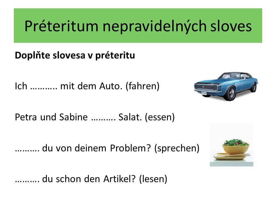 Préteritum nepravidelných sloves Doplňte slovesa v préteritu Ich ……….. mit dem Auto. (fahren) Petra und Sabine ………. Salat. (essen) ………. du von deinem