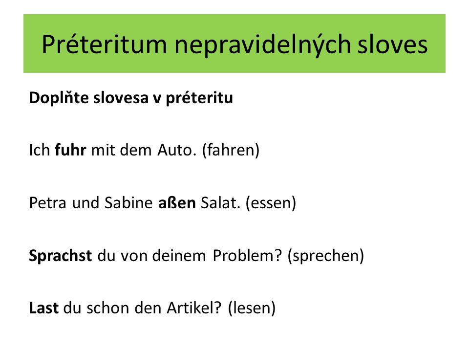 Préteritum nepravidelných sloves Doplňte slovesa v préteritu Ich fuhr mit dem Auto. (fahren) Petra und Sabine aßen Salat. (essen) Sprachst du von dein
