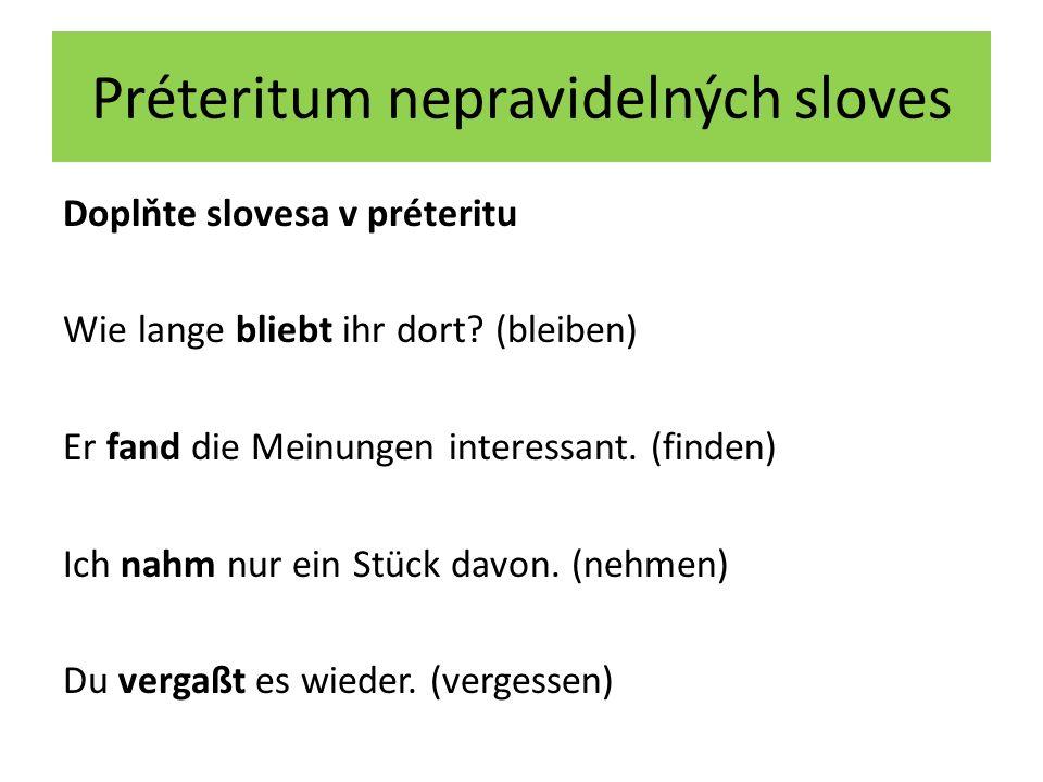 Préteritum nepravidelných sloves Doplňte slovesa v préteritu Wie lange bliebt ihr dort? (bleiben) Er fand die Meinungen interessant. (finden) Ich nahm