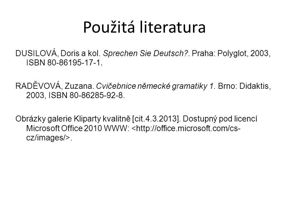 Použitá literatura DUSILOVÁ, Doris a kol. Sprechen Sie Deutsch?. Praha: Polyglot, 2003, ISBN 80-86195-17-1. RADĚVOVÁ, Zuzana. Cvičebnice německé grama