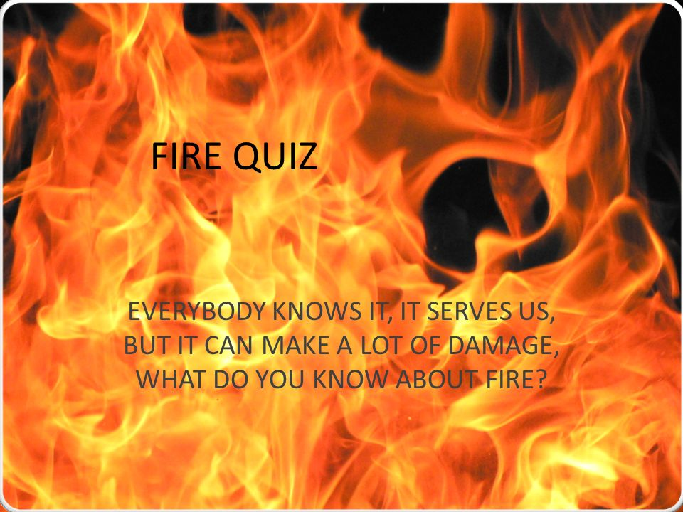 FIRE QUIZ EVERYBODY KNOWS IT, IT SERVES US, BUT IT CAN MAKE A LOT OF DAMAGE, WHAT DO YOU KNOW ABOUT FIRE?