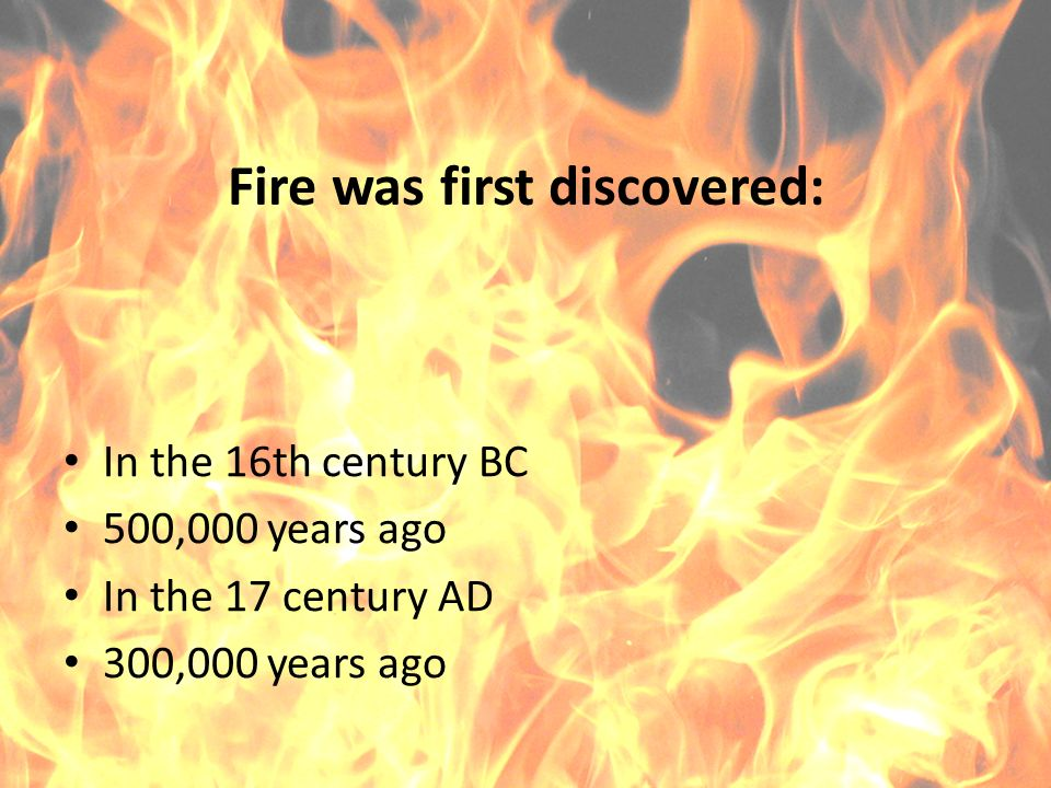 Fire was first discovered: In the 16th century BC 500,000 years ago In the 17 century AD 300,000 years ago