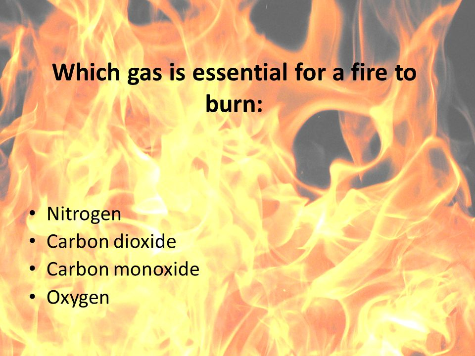 Which gas is essential for a fire to burn: Nitrogen Carbon dioxide Carbon monoxide Oxygen