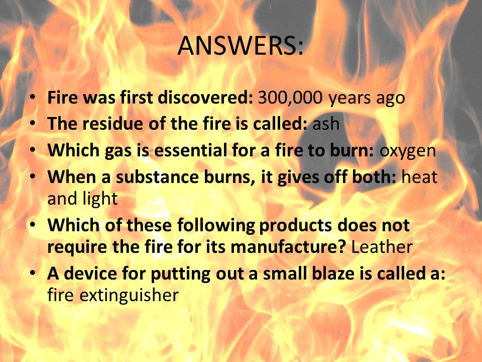 ANSWERS: Fire was first discovered: 300,000 years ago The residue of the fire is called: ash Which gas is essential for a fire to burn: oxygen When a substance burns, it gives off both: heat and light Which of these following products does not require the fire for its manufacture.