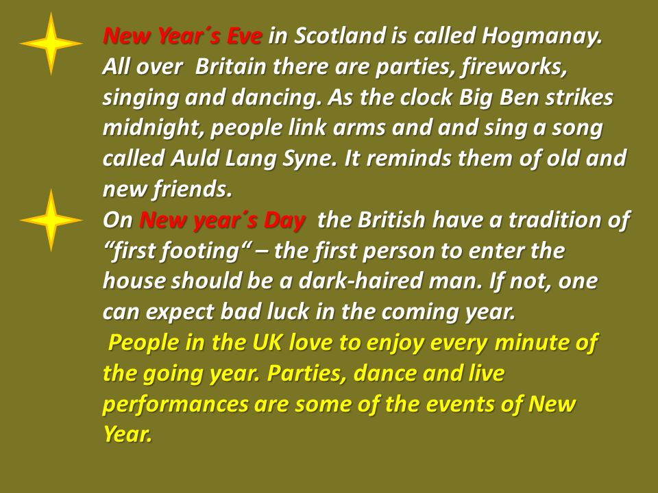 New Year´s Eve in Scotland is called Hogmanay. All over Britain there are parties, fireworks, singing and dancing. As the clock Big Ben strikes midnig