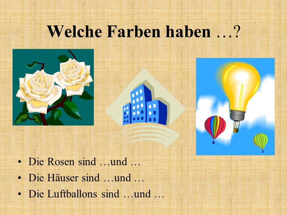 Welche Farben haben …? Die Rosen sind …und … Die Häuser sind …und … Die Luftballons sind …und …