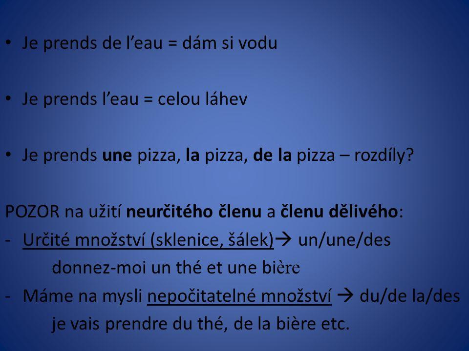 Je prends de l'eau = dám si vodu Je prends l'eau = celou láhev Je prends une pizza, la pizza, de la pizza – rozdíly.