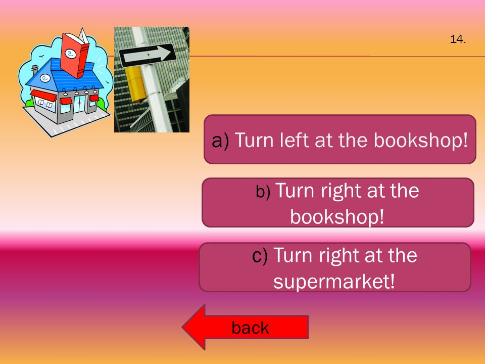 a) Turn left at the bookshop! b) Turn right at the bookshop! c) Turn right at the supermarket! back 14.