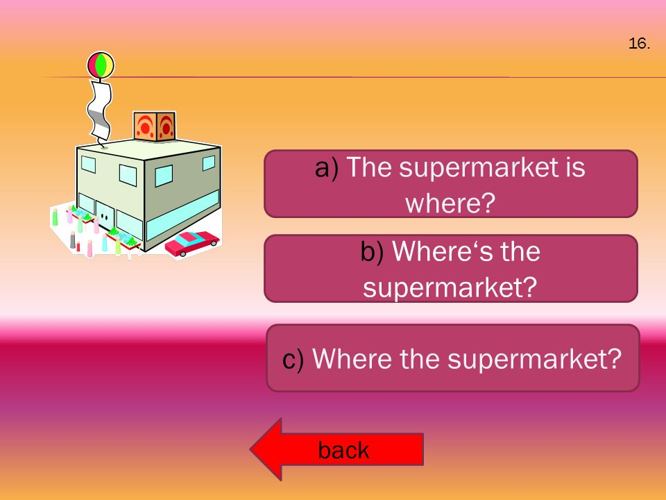 a) The supermarket is where? b) Where's the supermarket? c) Where the supermarket? back 16.
