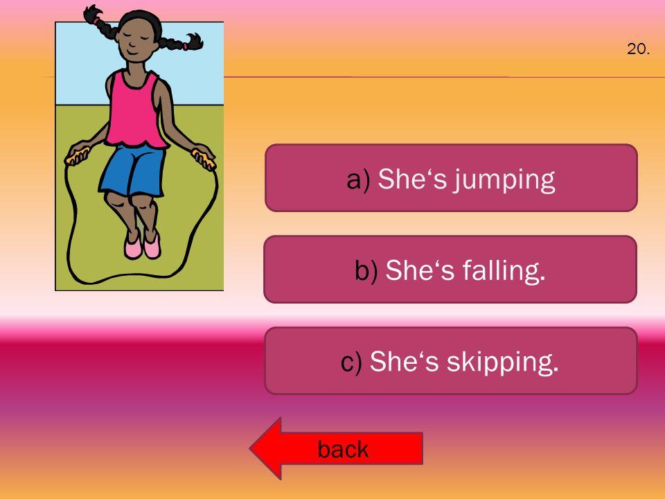 a) She's jumping b) She's falling. c) She's skipping. back 20.