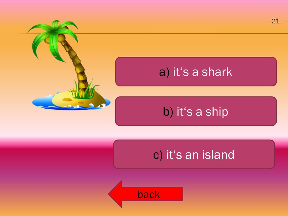a) it's a shark b) it's a ship c) it's an island back 21.