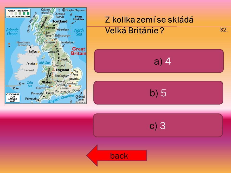 a) 4 b) 5 c) 3 back 32. Z kolika zemí se skládá Velká Británie ?