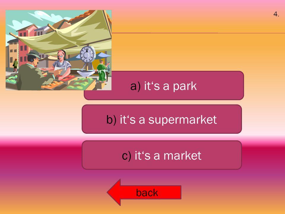 a) it's a park b) it's a supermarket c) it's a market back 4.