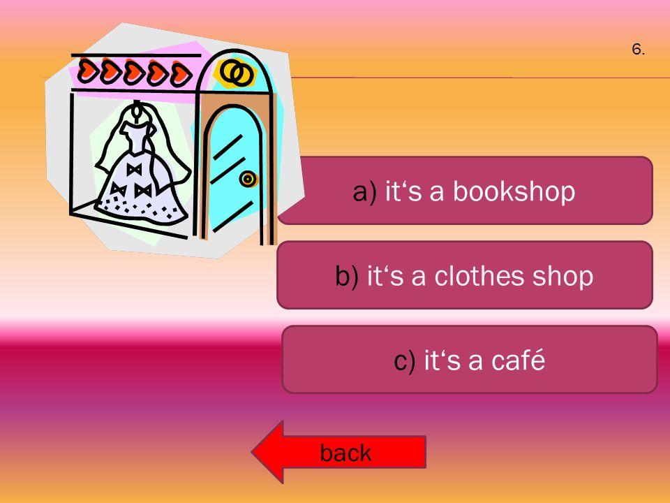 a) it's a bookshop b) it's a clothes shop c) it's a café back 6.