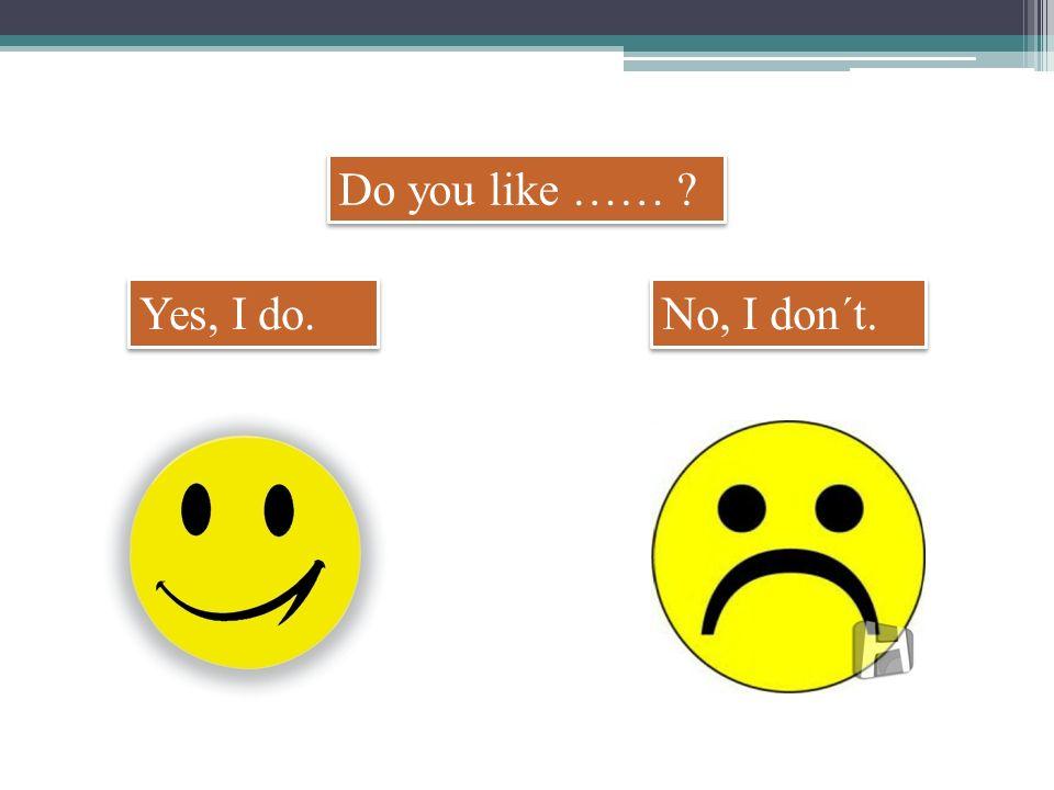 Do you like …… No, I don´t. Yes, I do.