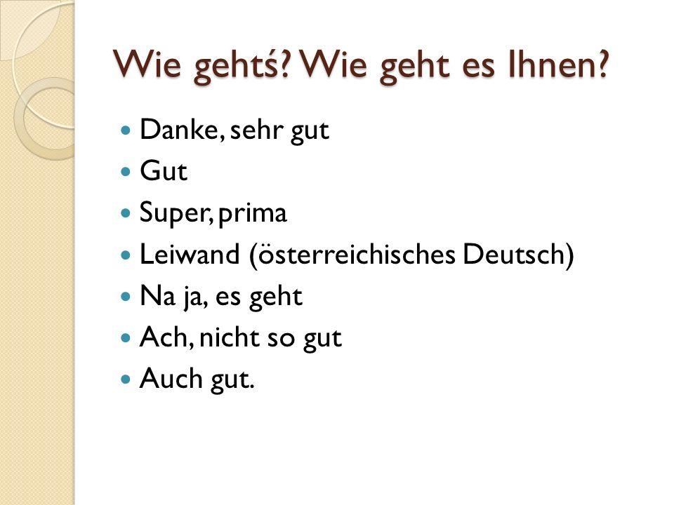 Wie gehtś? Wie geht es Ihnen? Danke, sehr gut Gut Super, prima Leiwand (österreichisches Deutsch) Na ja, es geht Ach, nicht so gut Auch gut.