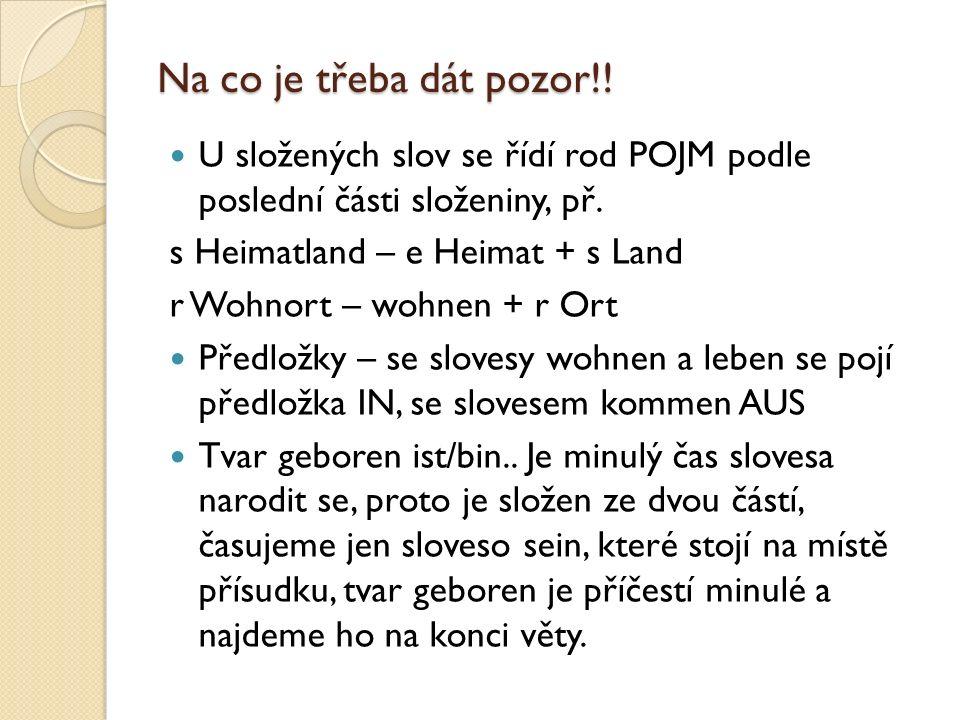 Na co je třeba dát pozor!! U složených slov se řídí rod POJM podle poslední části složeniny, př. s Heimatland – e Heimat + s Land r Wohnort – wohnen +