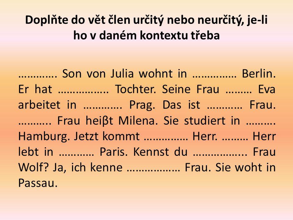 Doplňte do vět člen určitý nebo neurčitý, je-li ho v daném kontextu třeba …………. Son von Julia wohnt in …………… Berlin. Er hat …………….. Tochter. Seine Fra
